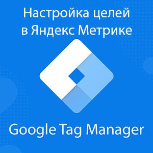Настройка целей Яндекс Метрики на сайте через Google Tag Manager